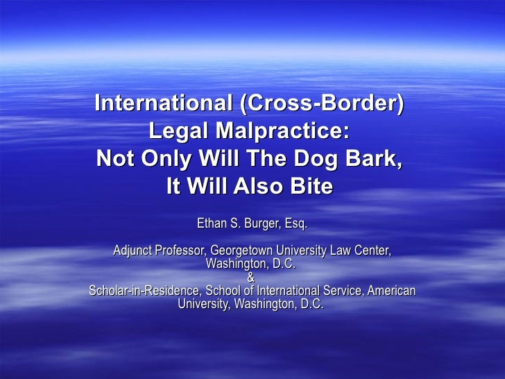 International (Cross-Border)  Legal Malpractice:  Not Only Will The Dog Bark,  It Will Also Bite   Ethan S. Burger, Esq. A...