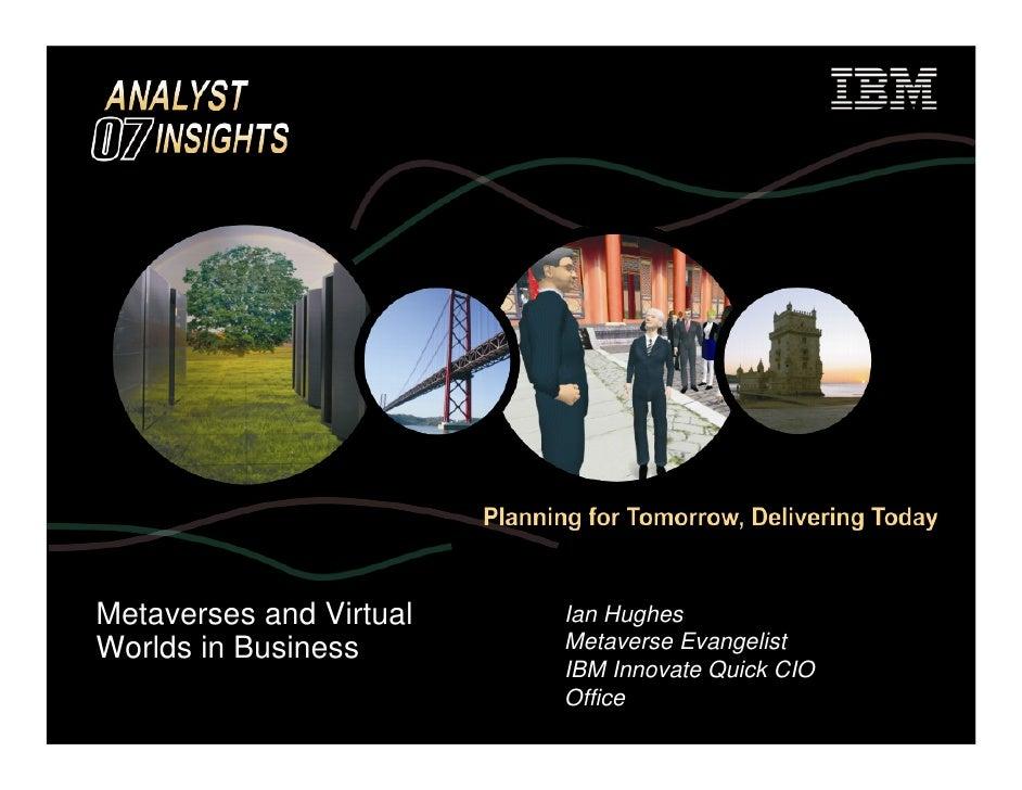 Metaverses and Virtual   Ian Hughes Worlds in Business       Metaverse Evangelist                          IBM Innovate Qu...