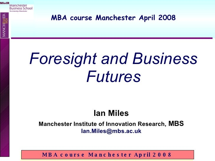 Ian Miles Manchester Institute of Innovation Research,  MBS [email_address] Foresight and Business Futures MBA course Manc...