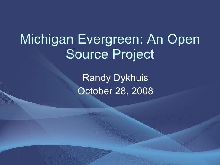 Michigan Evergreen: An Open Source Project <ul><ul><li>Randy Dykhuis </li></ul></ul><ul><ul><li>October 28, 2008 </li></ul...