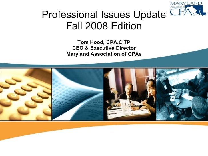 Professional Issues Update Fall 2008 Edition Tom Hood, CPA.CITP CEO & Executive Director Maryland Association of CPAs