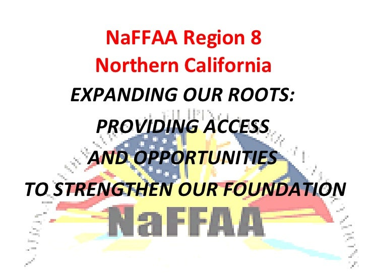 NaFFAA Region 8 Northern California EXPANDING OUR ROOTS:  PROVIDING ACCESS  AND OPPORTUNITIES  TO STRENGTHEN OUR FOUNDATION
