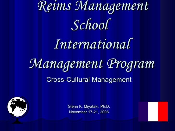 Reims Management School  International Management Program Cross-Cultural Management Glenn K. Miyataki, Ph.D. November 17...