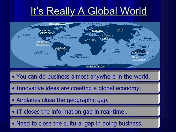 It's Really A Global World   <ul><li>You can do business almost anywhere in the world.   </li></ul><ul><li>Innovative idea...