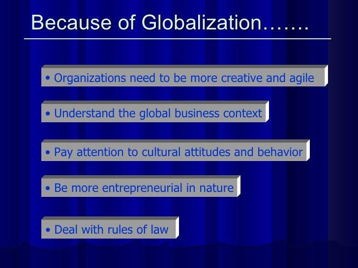 Because of Globalization…….   <ul><li>Organizations need to be more creative and agile   </li></ul><ul><li>Be more entrepr...