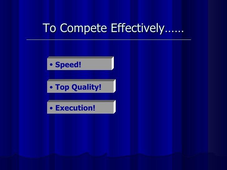 To Compete Effectively…… <ul><li>Speed! </li></ul><ul><li>Top Quality! </li></ul><ul><li>Execution! </li></ul>