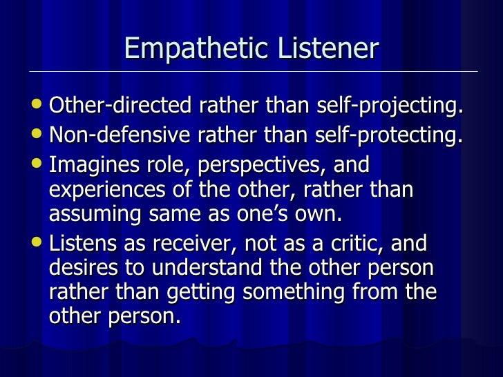 Empathetic Listener <ul><li>Other-directed rather than self-projecting. </li></ul><ul><li>Non-defensive rather than self-p...