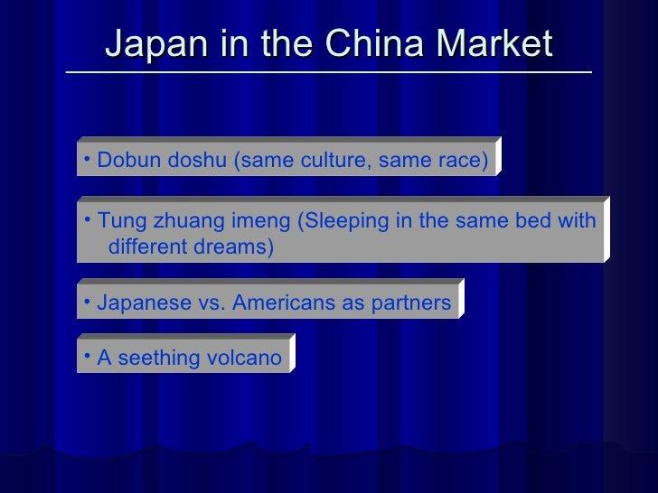 Japan in the China Market <ul><li>Dobun doshu (same culture, same race) </li></ul><ul><li>Tung zhuang imeng (Sleeping in t...