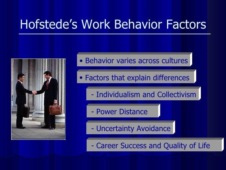 Hofstede's Work Behavior Factors <ul><li>Factors that explain differences  </li></ul>- Individualism and Collectivism - Po...