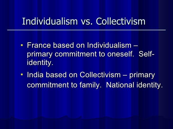 <ul><li>France based on Individualism – primary commitment to oneself.  Self-identity.  </li></ul><ul><li>India based on C...