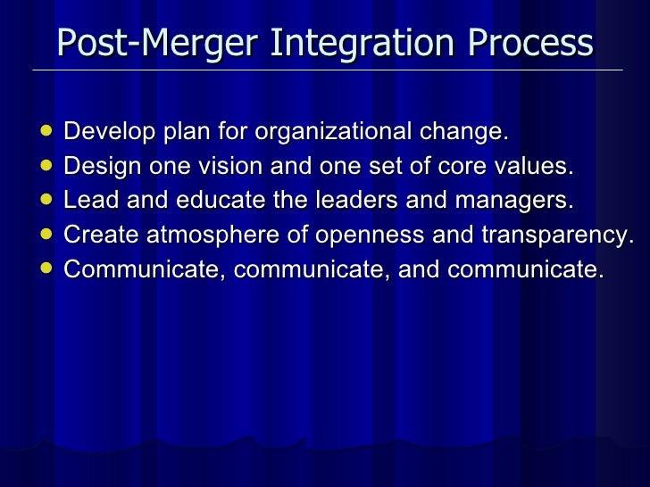 Post-Merger Integration Process <ul><li>Develop plan for organizational change. </li></ul><ul><li>Design one vision and on...