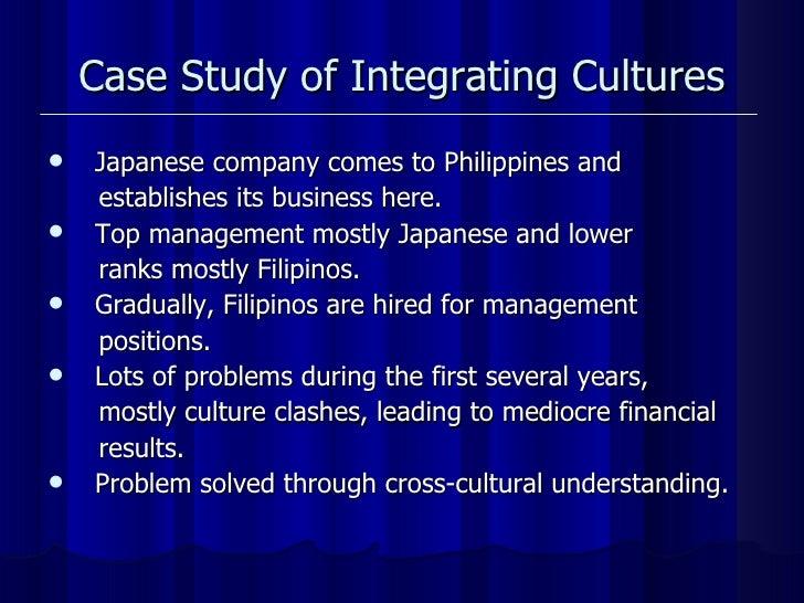 Case Study of Integrating Cultures <ul><li>Japanese company comes to Philippines and  </li></ul><ul><li>establishes its bu...