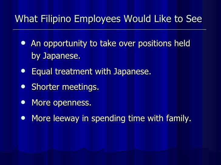 What Filipino Employees Would Like to See <ul><li>An opportunity to take over positions held </li></ul><ul><li>by Japanese...