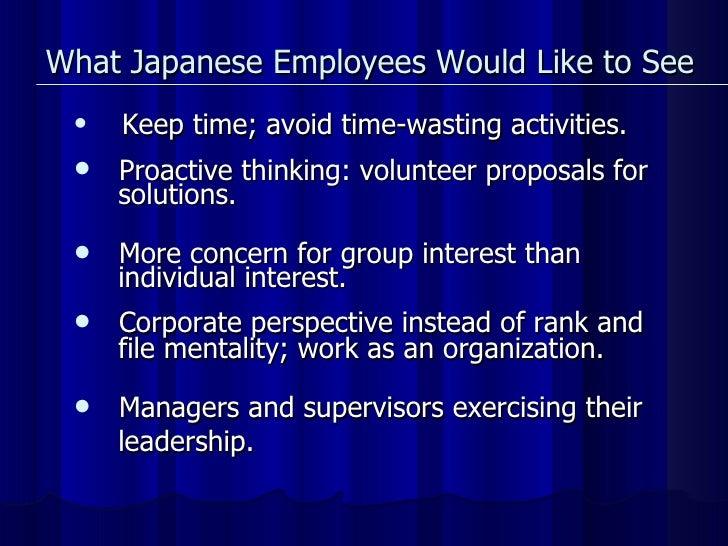 What Japanese Employees Would Like to See <ul><li>Keep time; avoid time-wasting activities. </li></ul><ul><li>Proactive th...