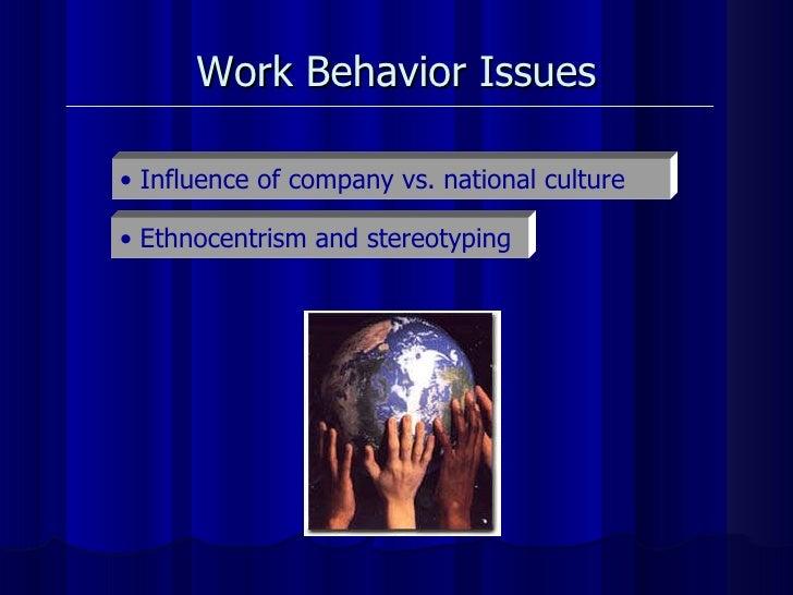 <ul><li>Influence of company vs. national culture  </li></ul><ul><li>Ethnocentrism and stereotyping  </li></ul>Work Behavi...
