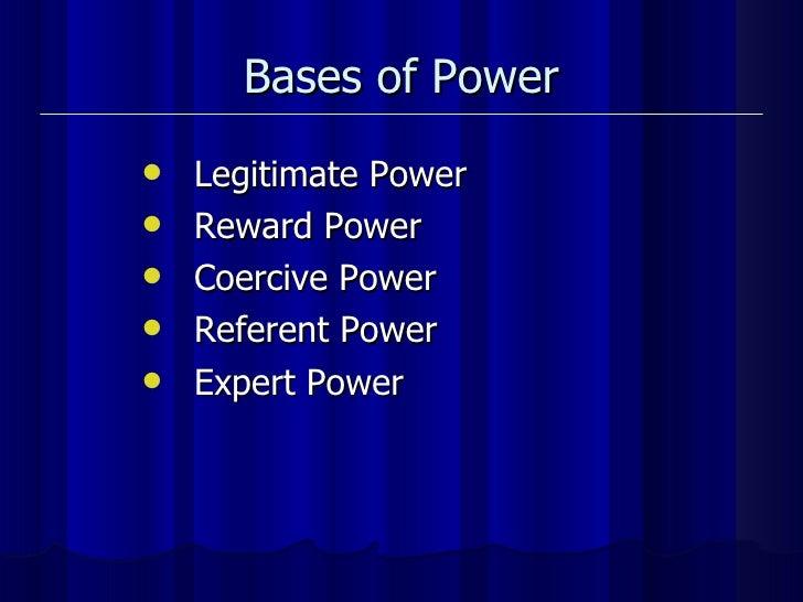 Bases of Power <ul><li>Legitimate Power </li></ul><ul><li>Reward Power </li></ul><ul><li>Coercive Power </li></ul><ul><li>...