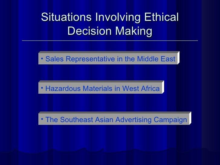 Situations Involving Ethical Decision Making <ul><li>Sales Representative in the Middle East </li></ul><ul><li>Hazardous M...