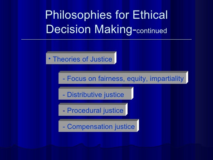 Philosophies for Ethical Decision Making- continued <ul><li>Theories of Justice </li></ul>- Focus on fairness, equity, imp...