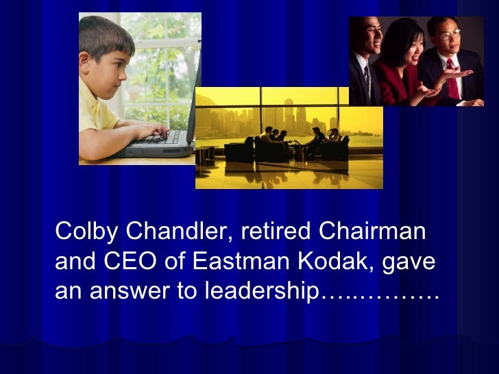 Colby Chandler, retired Chairman and CEO of Eastman Kodak, gave an answer to leadership…..……….