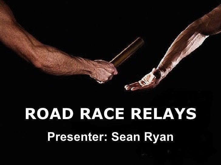 ROAD RACE RELAYS Presenter: Sean Ryan