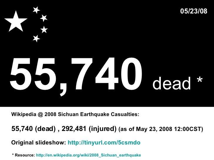 55,740   dead *   * Resource:  http://en.wikipedia.org/wiki/2008_Sichuan_earthquake Wikipedia @ 2008 Sichuan Earthquake Ca...