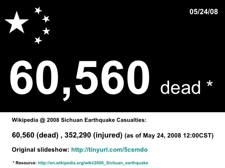60,560   dead *   * Resource:  http://en.wikipedia.org/wiki/2008_Sichuan_earthquake Wikipedia @ 2008 Sichuan Earthquake Ca...