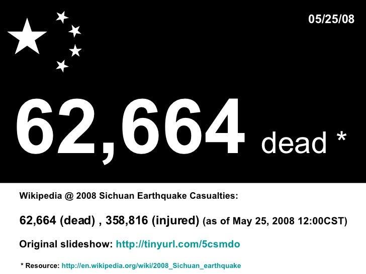 62,664   dead *   * Resource:  http://en.wikipedia.org/wiki/2008_Sichuan_earthquake Wikipedia @ 2008 Sichuan Earthquake Ca...