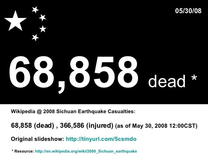 68,858   dead *   * Resource:  http://en.wikipedia.org/wiki/2008_Sichuan_earthquake Wikipedia @ 2008 Sichuan Earthquake Ca...