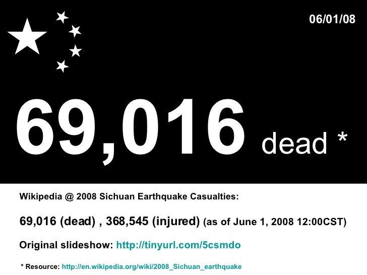 69,016   dead *   * Resource:  http://en.wikipedia.org/wiki/2008_Sichuan_earthquake Wikipedia @ 2008 Sichuan Earthquake Ca...