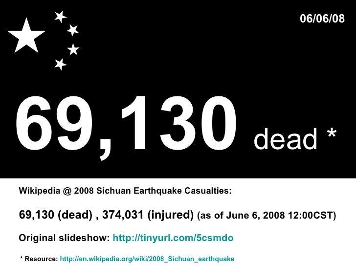 69,130   dead *   * Resource:  http://en.wikipedia.org/wiki/2008_Sichuan_earthquake Wikipedia @ 2008 Sichuan Earthquake Ca...