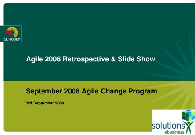 Agile 2008 Retrospective & Slide Show September 2008 Agile Change Program 3rd September 2008