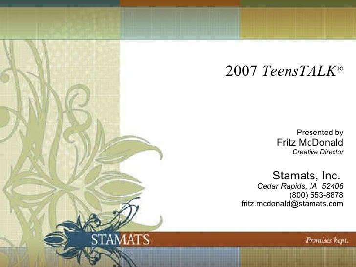 2007  TeensTALK ® Presented by Fritz McDonald Creative Director Stamats, Inc.  Cedar Rapids, IA  52406 (800) 553-8878 [ema...
