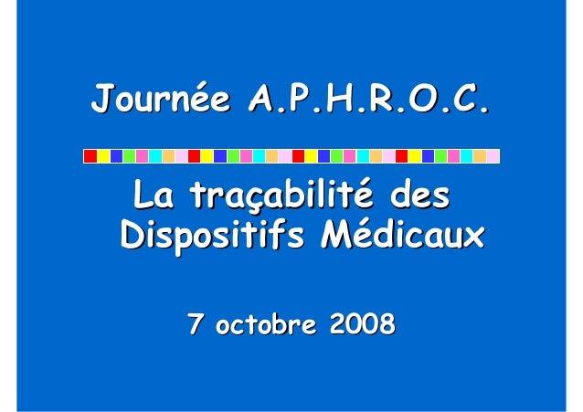 Journée A.P.H.R.O.C.  La traçabilité des Dispositifs Médicaux    7 octobre 2008