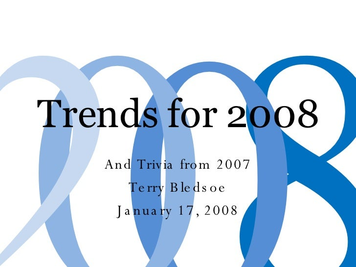 Trends for 2008 And Trivia from 2007 Terry Bledsoe January 17, 2008 8 0 0 2