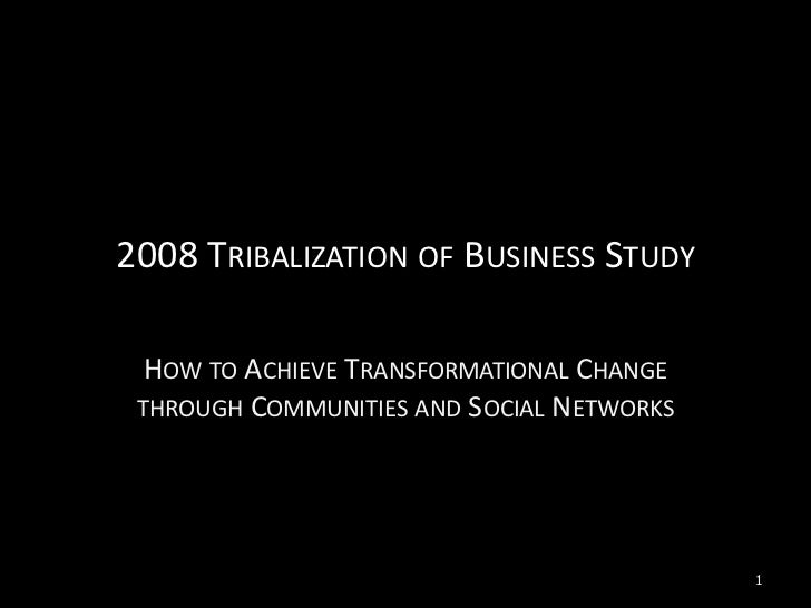 2008TRIBALIZATION OF BUSINESS STUDY    HOW TO ACHIEVE TRANSFORMATIONAL CHANGE  THROUGH COMMUNITIES AND SOCIAL NETWORKS   ...