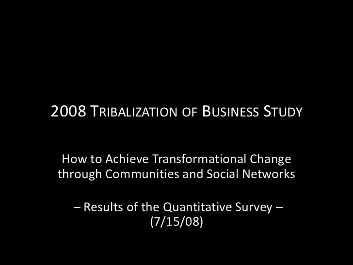 2008 TRIBALIZATION OF BUSINESS STUDY    How to Achieve Transformational Change   through Communities and Social Networks  ...