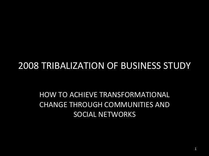 2008 TRIBALIZATION OF BUSINESS STUDY HOW TO ACHIEVE TRANSFORMATIONAL CHANGE THROUGH COMMUNITIES AND SOCIAL NETWORKS