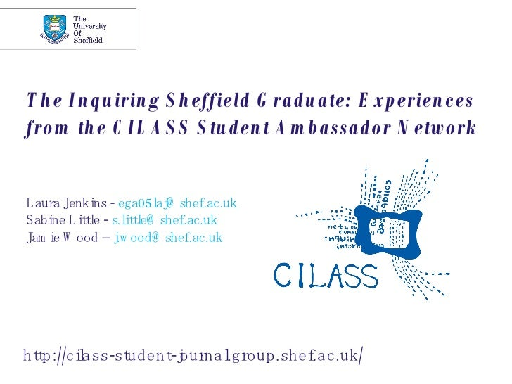 The Inquiring Sheffield Graduate: Experiences from the CILASS Student Ambassador Network Laura Jenkins -  [email_address] ...