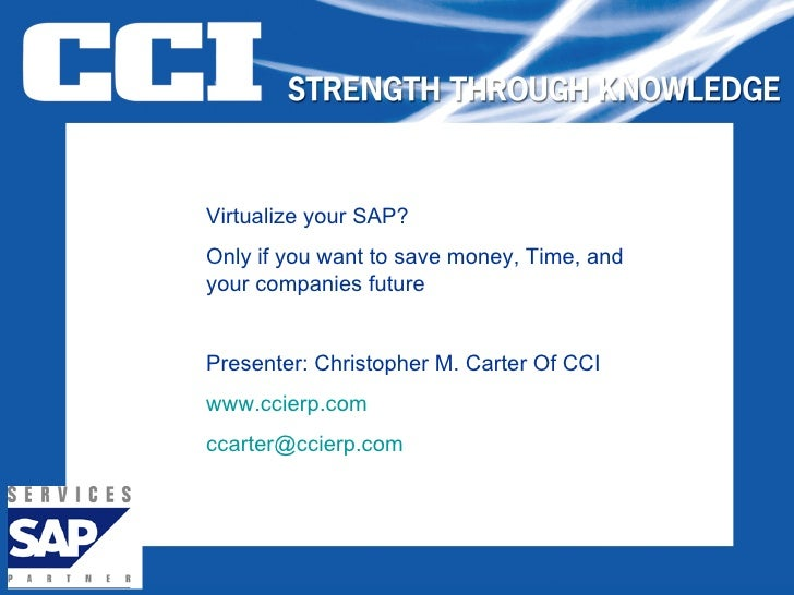 Virtualize your SAP? Only if you want to save money, Time, and your companies future Presenter: Christopher M. Carter Of C...