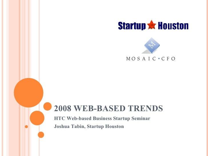 2008 WEB-BASED TRENDS HTC Web-based Business Startup Seminar Joshua Tabin, Startup Houston