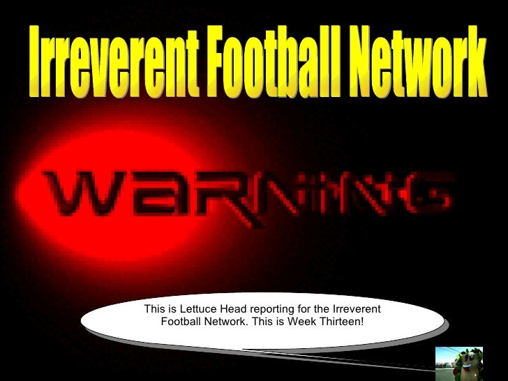 Irreverent Football Network Irreverent Football Network This is Lettuce Head reporting for the Irreverent Football Network...