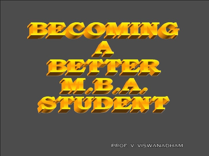 BECOMING A BETTER M.B.A. STUDENT PROF. V. VISWANADHAM
