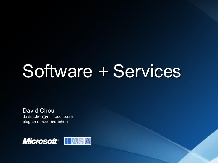 <ul><li>David Chou </li></ul><ul><li>[email_address] </li></ul><ul><li>blogs.msdn.com/dachou </li></ul>Software  +  Services