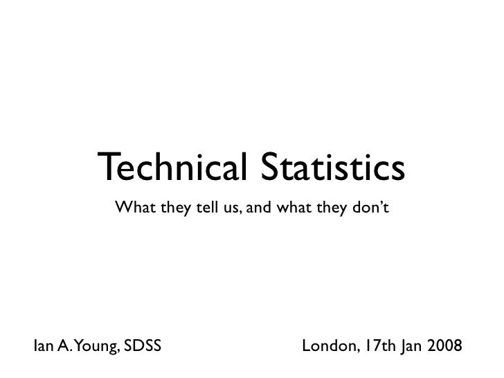 Technical Statistics           What they tell us, and what they don't     Ian A.Young, SDSS                  London, 17th ...