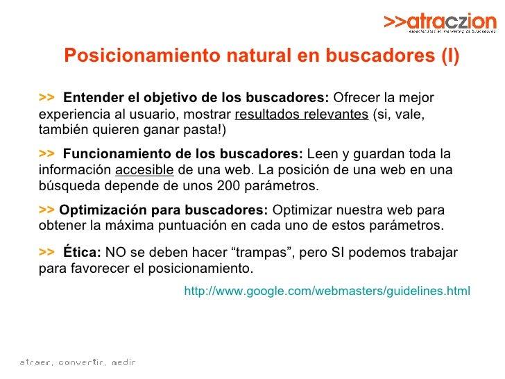 Posicionamiento natural en buscadores (I) >>   Entender el objetivo de los buscadores:  Ofrecer la mejor experiencia al us...