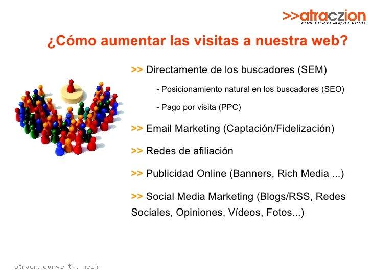 ¿Cómo aumentar las visitas a nuestra web? <ul><li>>>  Directamente de los buscadores (SEM) </li></ul><ul><ul><li>- Posicio...