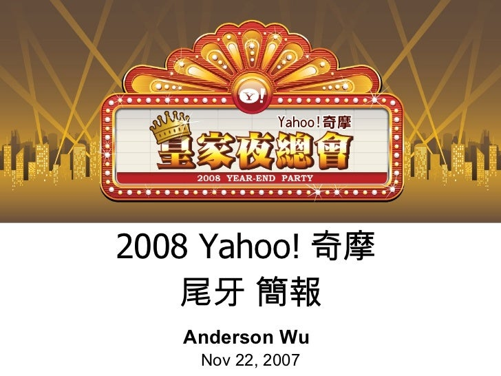 2008 Yahoo! 奇摩  尾牙 簡報 Anderson Wu Nov 22, 2007