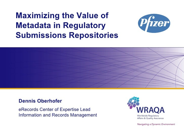 Maximizing the Value of Metadata in Regulatory Submissions Repositories Dennis Oberhofer eRecords Center of Expertise Lead...