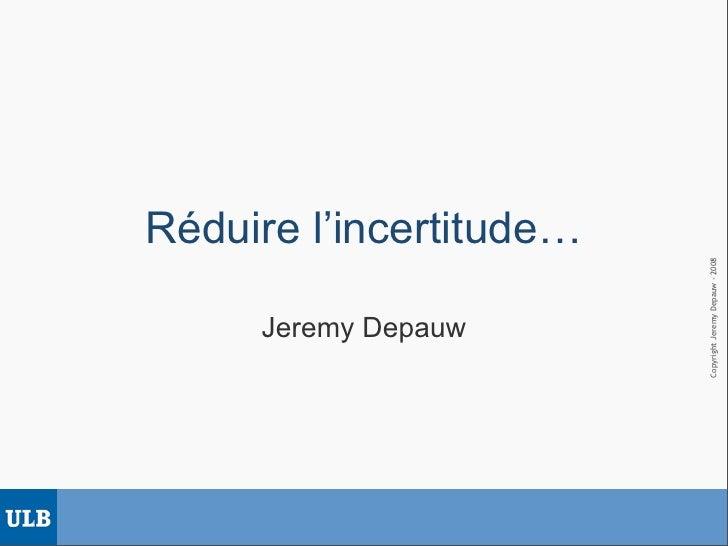 Réduire l'incertitude…                              Copyright Jeremy Depauw - 2008      Jeremy Depauw
