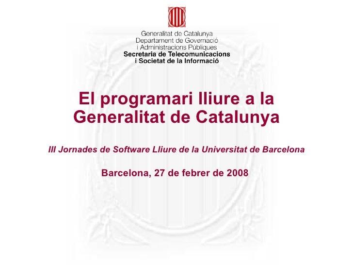 El programari lliure a la Generalitat de Catalunya III Jornades de Software Lliure de la Universitat de Barcelona Barcelon...